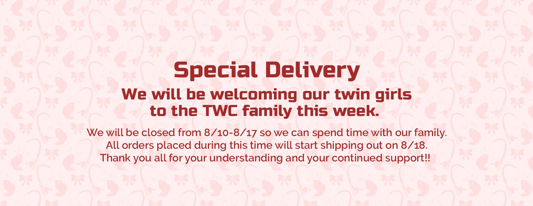 Special DeliveryWe will be welcoming our twin girlsto the TWC family this week. We will be closed from 8/10-8/17 so we can spend time with our family.All orders placed during this time will start shipping out on 8/18.Thank you all for your understanding and your continued support!!